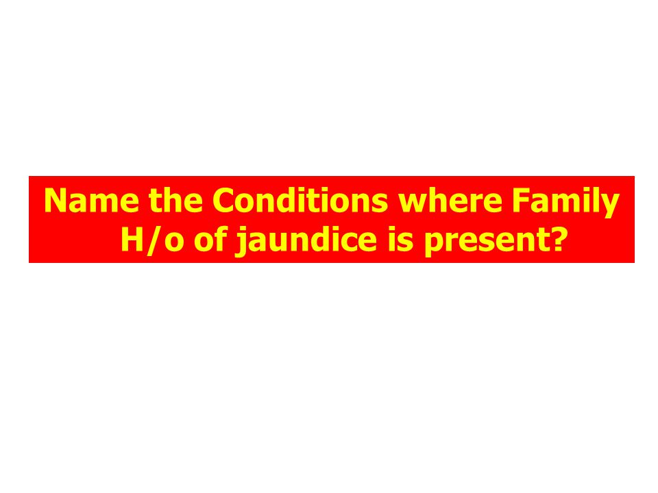 Name the Conditions where Family H/o of jaundice is present