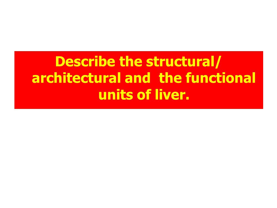 Describe the structural/ architectural and the functional units of liver.