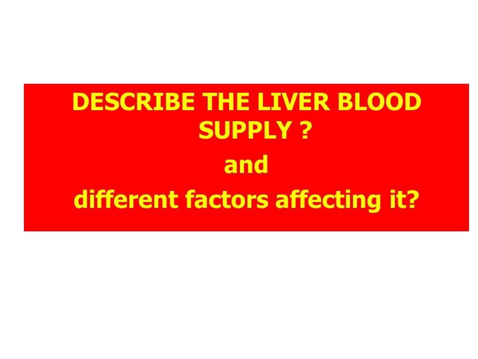DESCRIBE THE LIVER BLOOD SUPPLY different factors affecting it