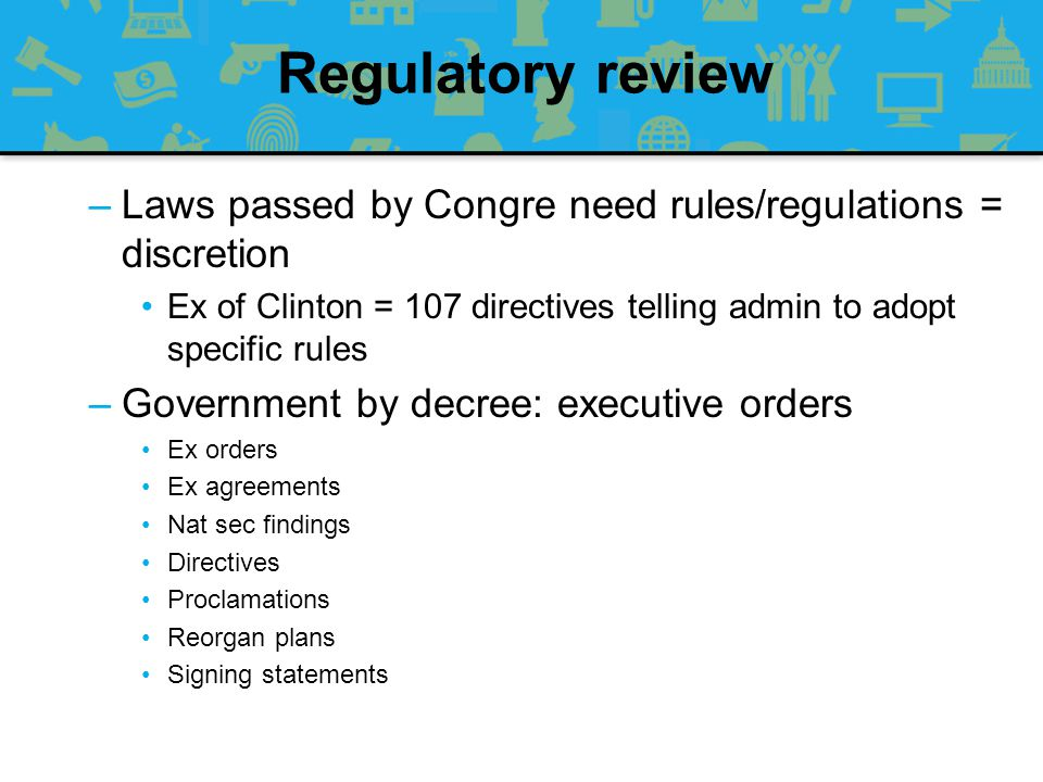Regulatory review Laws passed by Congre need rules/regulations = discretion. Ex of Clinton = 107 directives telling admin to adopt specific rules.