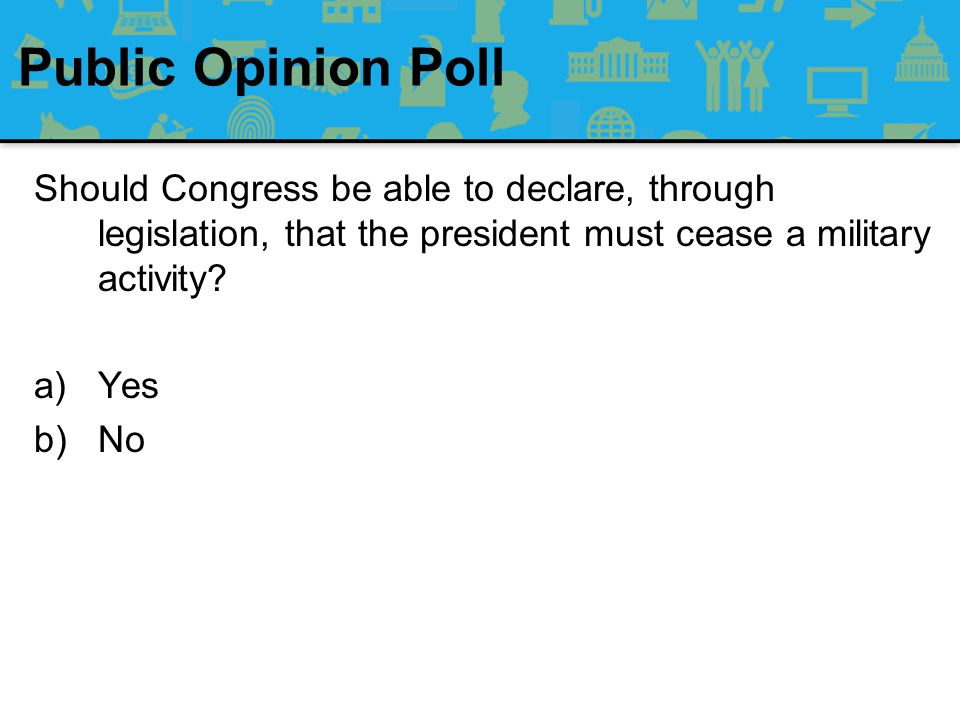 Public Opinion Poll Should Congress be able to declare, through legislation, that the president must cease a military activity