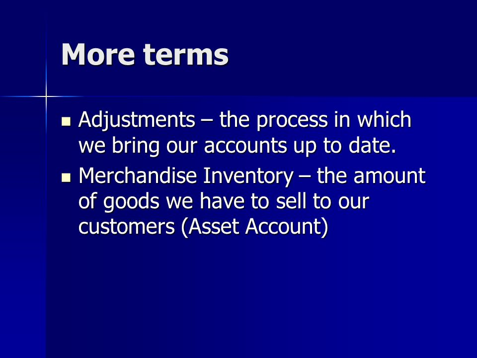 More terms Adjustments – the process in which we bring our accounts up to date.