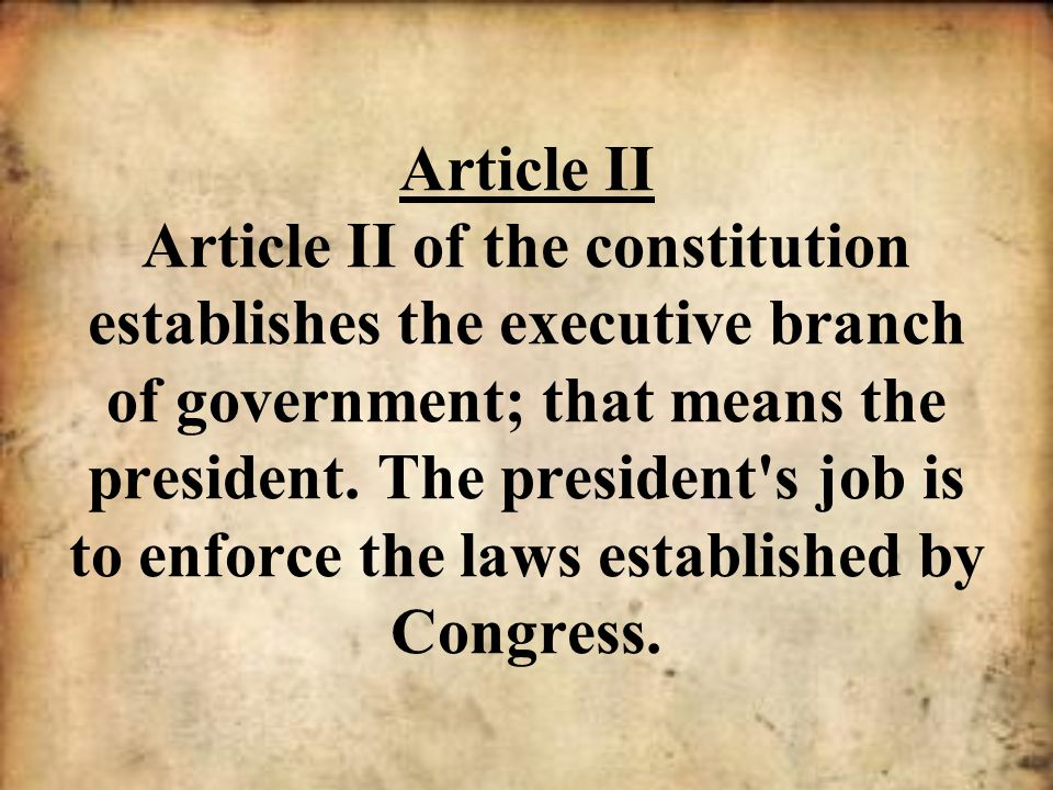 Article II Article II of the constitution establishes the executive branch of government; that means the president.