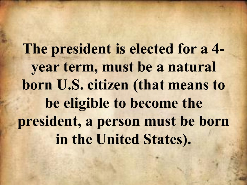 The president is elected for a 4-year term, must be a natural born U.S.