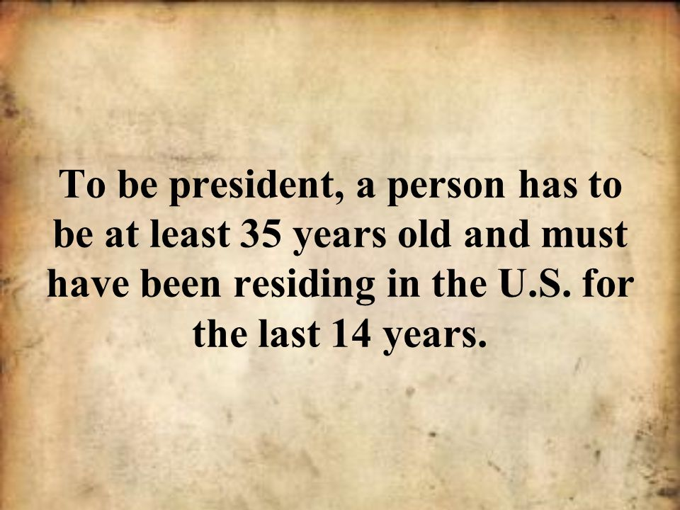To be president, a person has to be at least 35 years old and must have been residing in the U.S.