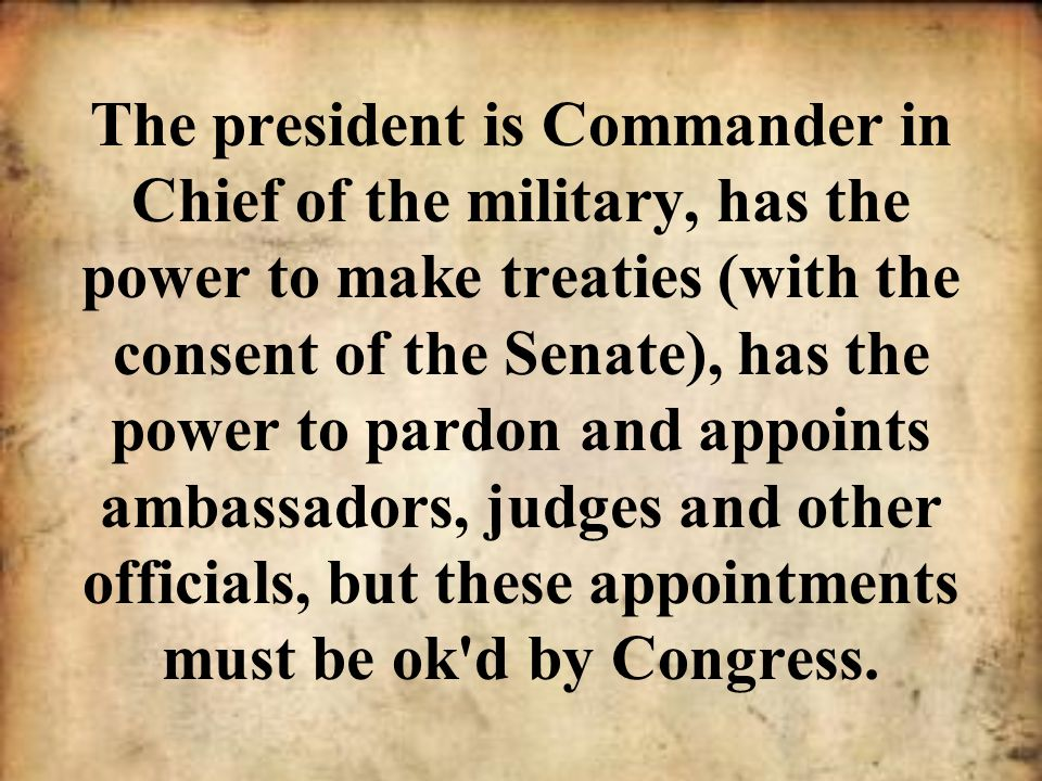 The president is Commander in Chief of the military, has the power to make treaties (with the consent of the Senate), has the power to pardon and appoints ambassadors, judges and other officials, but these appointments must be ok d by Congress.