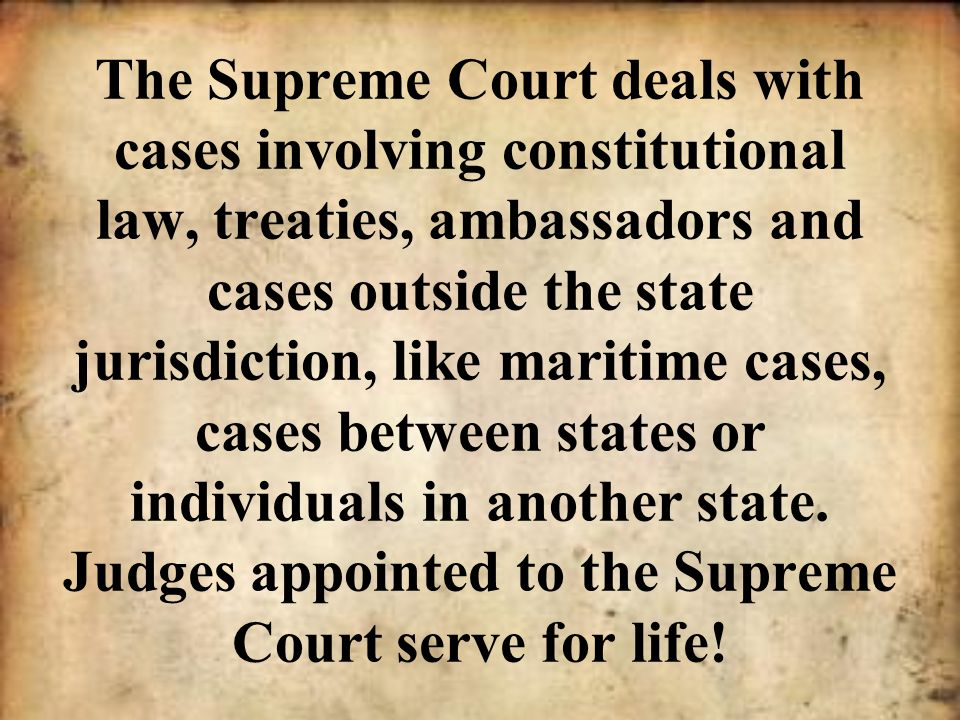 The Supreme Court deals with cases involving constitutional law, treaties, ambassadors and cases outside the state jurisdiction, like maritime cases, cases between states or individuals in another state.
