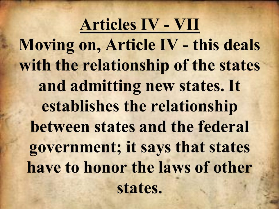 Articles IV - VII Moving on, Article IV - this deals with the relationship of the states and admitting new states.