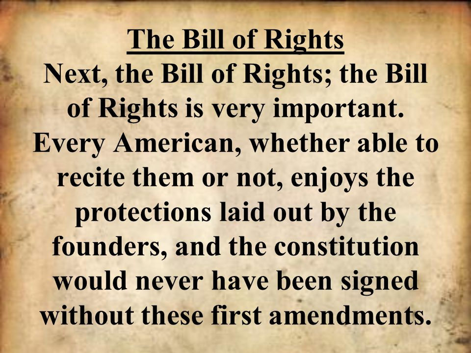 The Bill of Rights Next, the Bill of Rights; the Bill of Rights is very important.