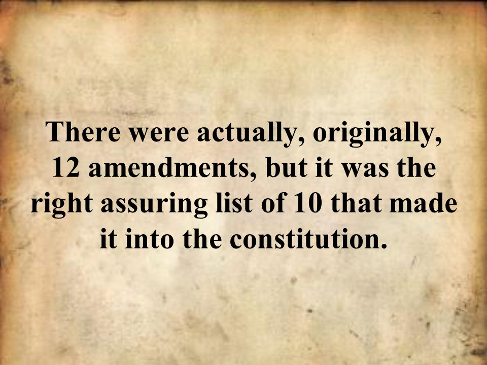 There were actually, originally, 12 amendments, but it was the right assuring list of 10 that made it into the constitution.