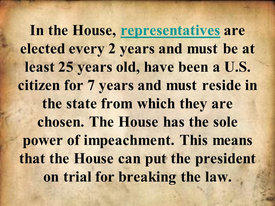 In the House, representatives are elected every 2 years and must be at least 25 years old, have been a U.S.