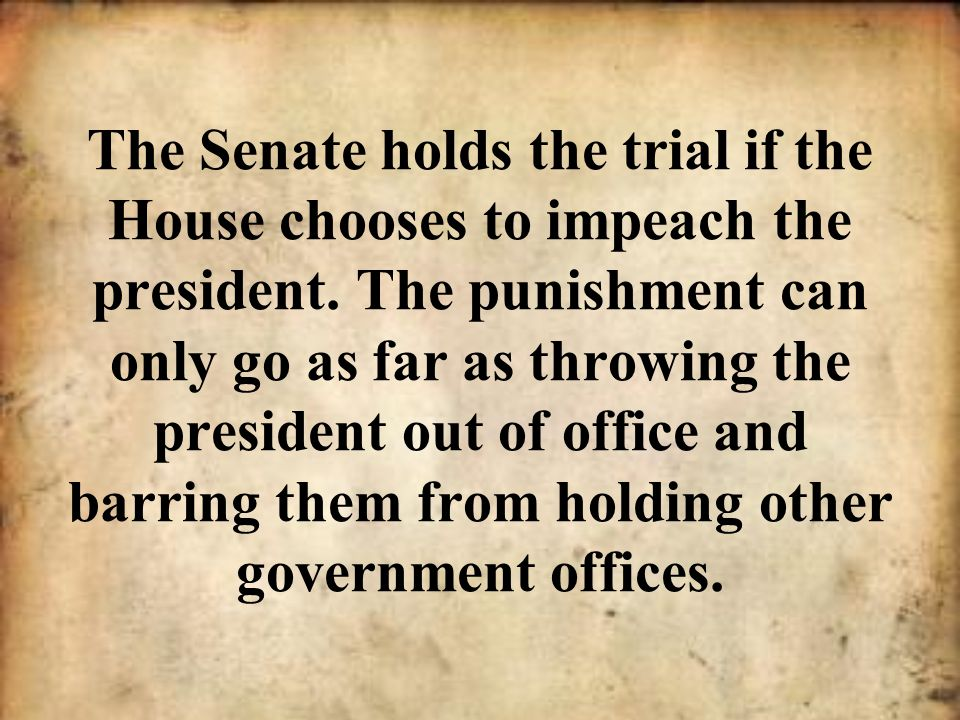 The Senate holds the trial if the House chooses to impeach the president.