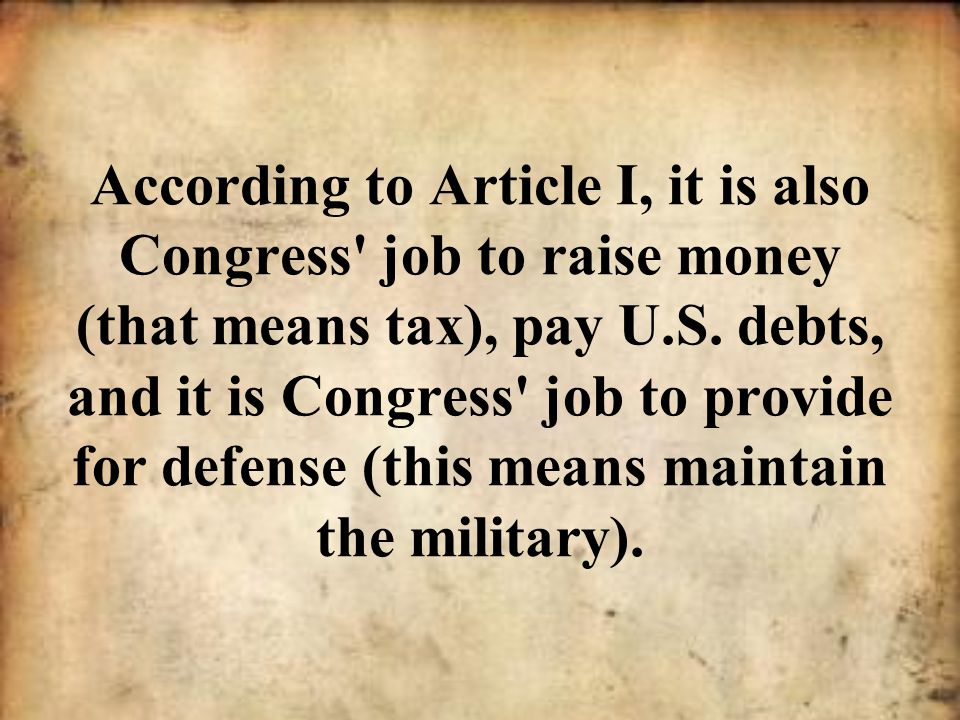 According to Article I, it is also Congress job to raise money (that means tax), pay U.S.