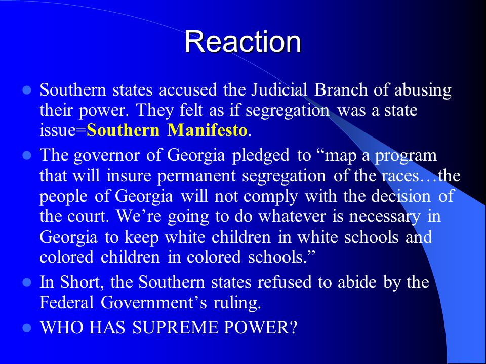 Reaction Southern states accused the Judicial Branch of abusing their power. They felt as if segregation was a state issue=Southern Manifesto.