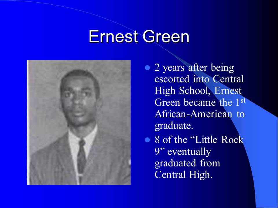 Ernest Green 2 years after being escorted into Central High School, Ernest Green became the 1st African-American to graduate.