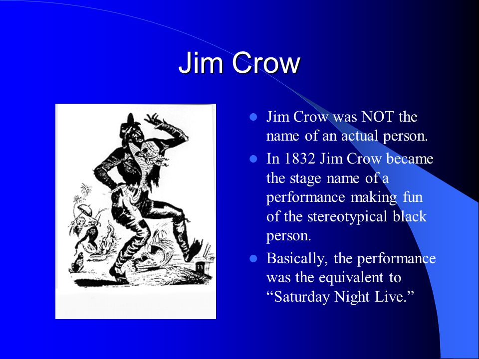 Jim Crow Jim Crow was NOT the name of an actual person.