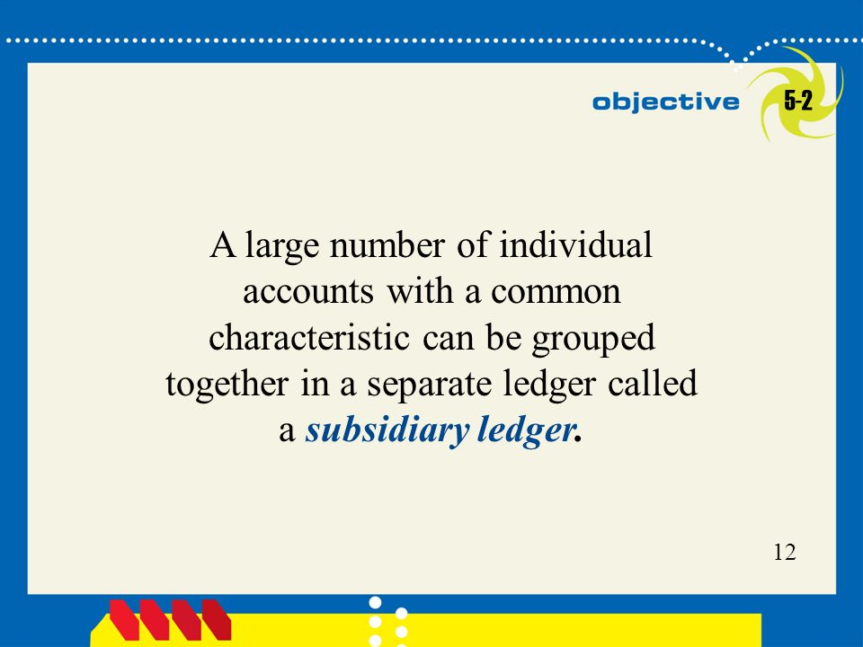 5-2 A large number of individual accounts with a common characteristic can be grouped together in a separate ledger called a subsidiary ledger.