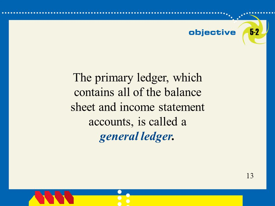 5-2 The primary ledger, which contains all of the balance sheet and income statement accounts, is called a general ledger.