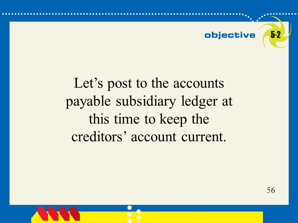 5-2 Let's post to the accounts payable subsidiary ledger at this time to keep the creditors' account current.