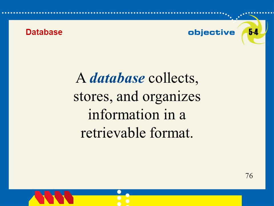 Database 5-4 A database collects, stores, and organizes information in a retrievable format.