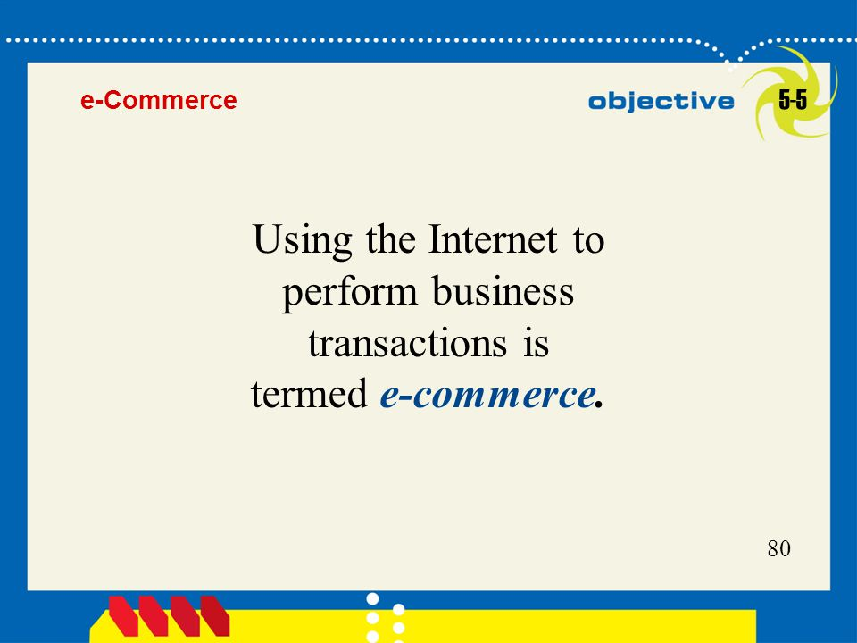 e-Commerce 5-5 Using the Internet to perform business transactions is termed e-commerce.