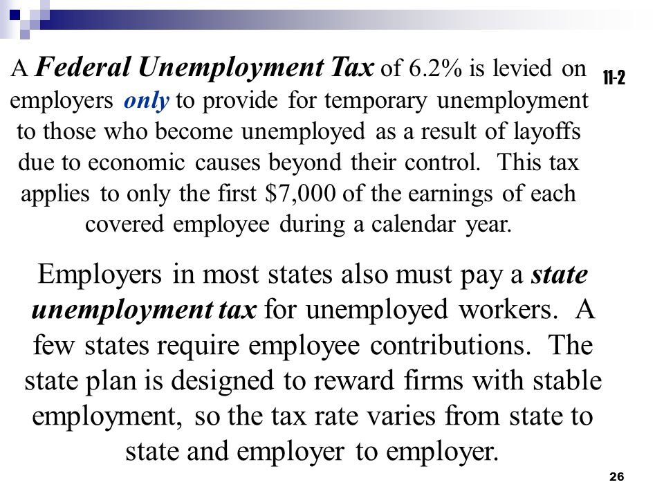 A Federal Unemployment Tax of 6.2% is levied on employers only to provide for temporary unemployment to those who become unemployed as a result of layoffs due to economic causes beyond their control. This tax applies to only the first $7,000 of the earnings of each covered employee during a calendar year.