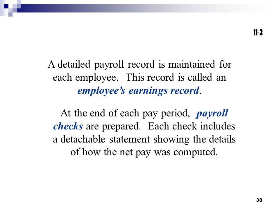 11-3 A detailed payroll record is maintained for each employee. This record is called an employee's earnings record.