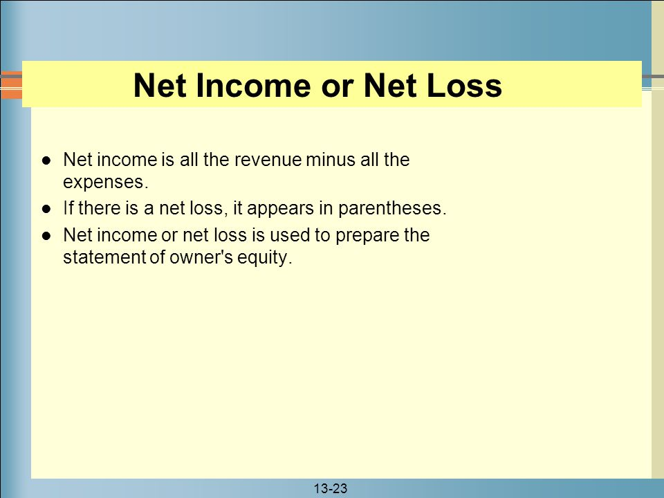 Net Income or Net Loss Net income is all the revenue minus all the expenses. If there is a net loss, it appears in parentheses.