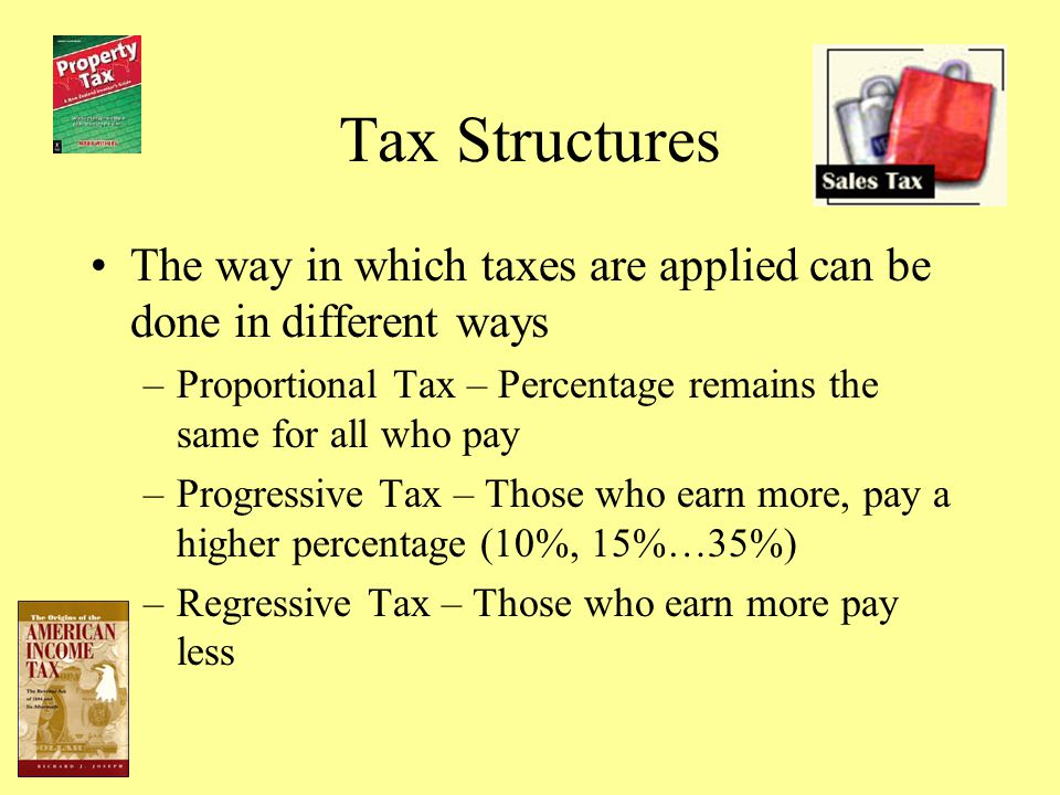Tax Structures The way in which taxes are applied can be done in different ways. Proportional Tax – Percentage remains the same for all who pay.