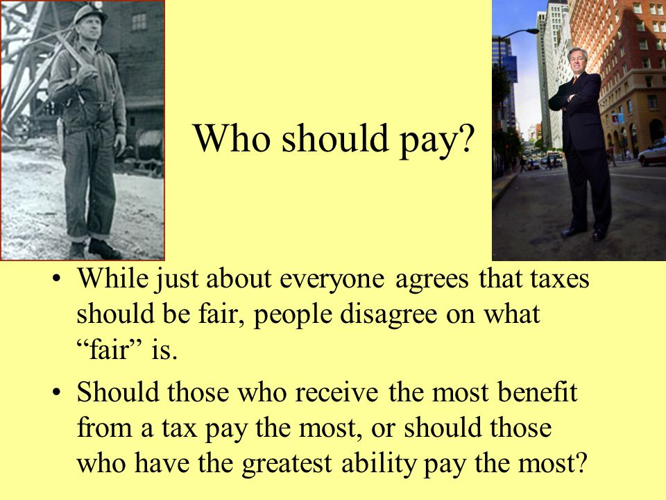 Who should pay While just about everyone agrees that taxes should be fair, people disagree on what fair is.