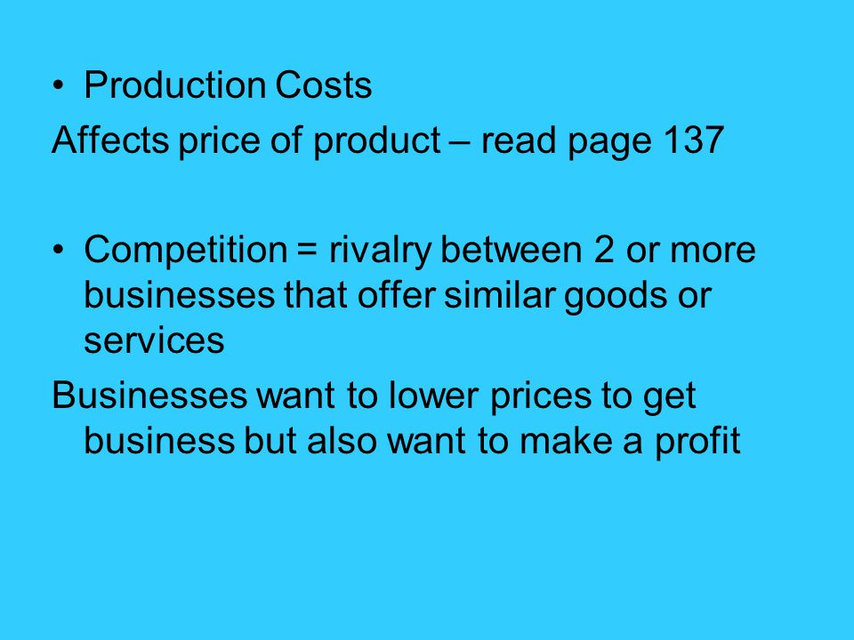 Production Costs Affects price of product – read page 137. Competition = rivalry between 2 or more businesses that offer similar goods or services.