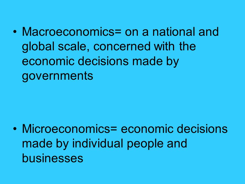 Macroeconomics= on a national and global scale, concerned with the economic decisions made by governments