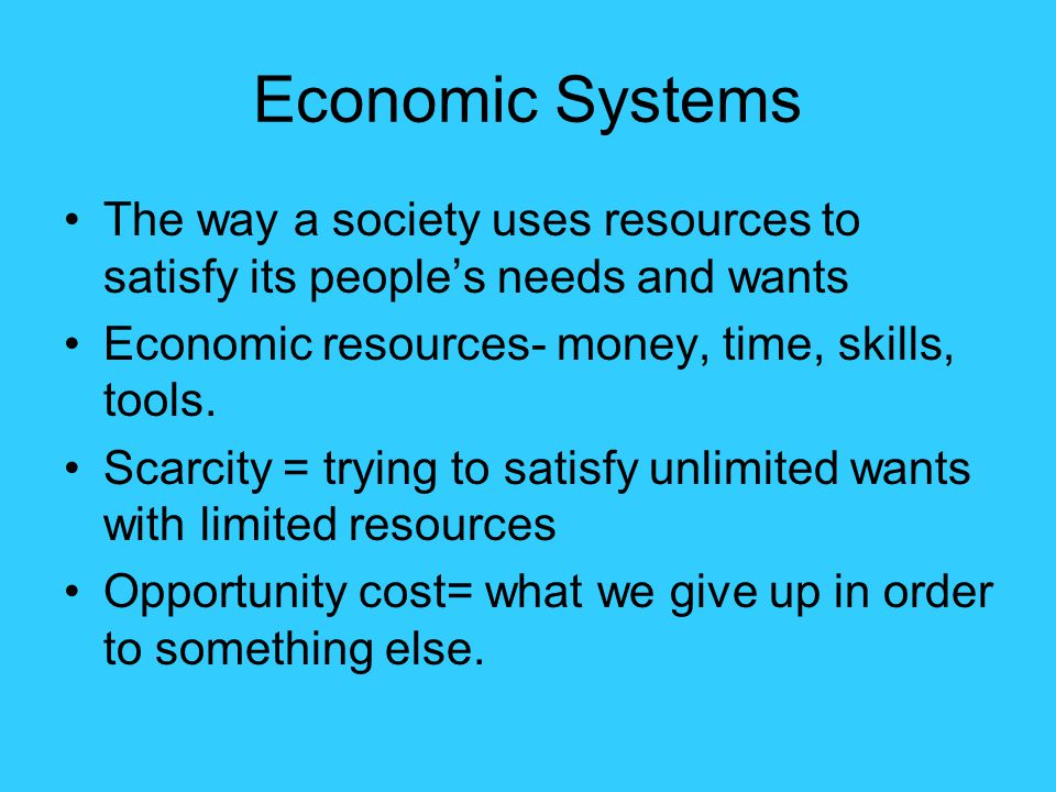 Economic Systems The way a society uses resources to satisfy its people's needs and wants. Economic resources- money, time, skills, tools.