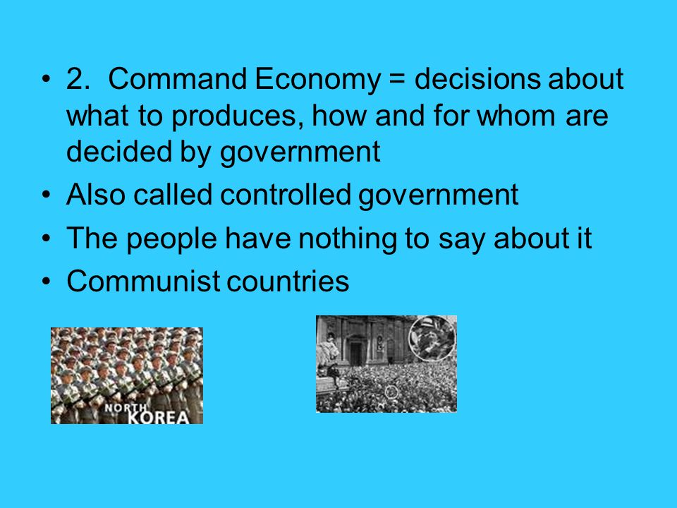 2. Command Economy = decisions about what to produces, how and for whom are decided by government