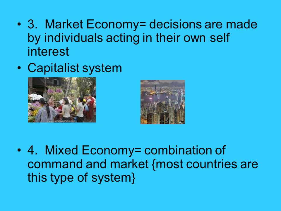 3. Market Economy= decisions are made by individuals acting in their own self interest