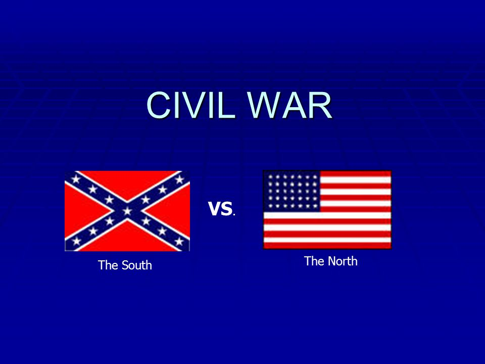 CIVIL WAR VS. The North The South