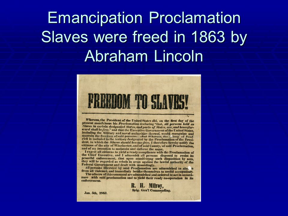 Emancipation Proclamation Slaves were freed in 1863 by Abraham Lincoln
