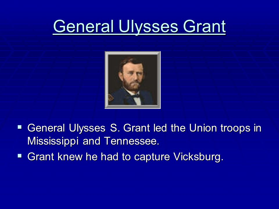 General Ulysses Grant General Ulysses S. Grant led the Union troops in Mississippi and Tennessee.