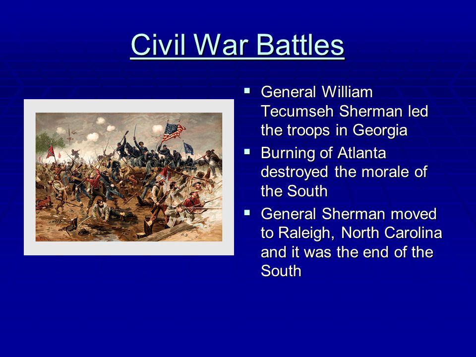 Civil War Battles General William Tecumseh Sherman led the troops in Georgia. Burning of Atlanta destroyed the morale of the South.