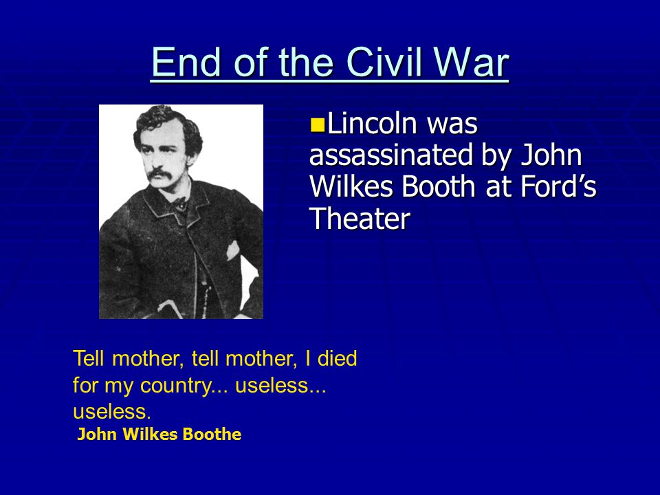 End of the Civil War Lincoln was assassinated by John Wilkes Booth at Ford's Theater.