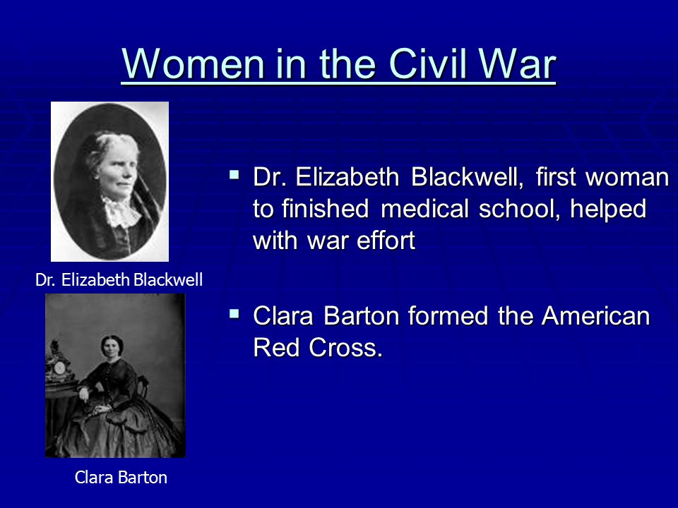 Women in the Civil War Dr. Elizabeth Blackwell, first woman to finished medical school, helped with war effort.