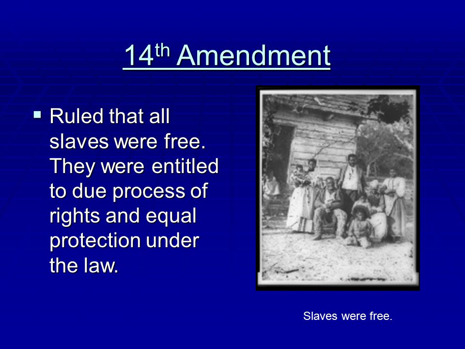 14th Amendment Ruled that all slaves were free. They were entitled to due process of rights and equal protection under the law.
