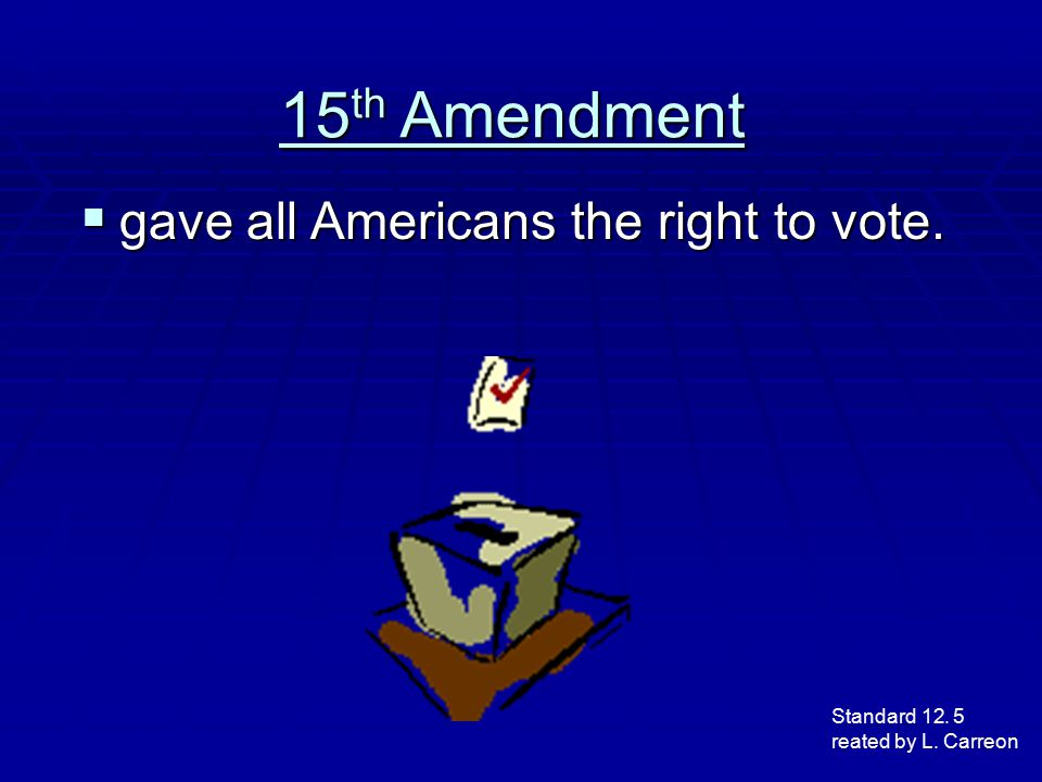 15th Amendment gave all Americans the right to vote. Standard 12. 5