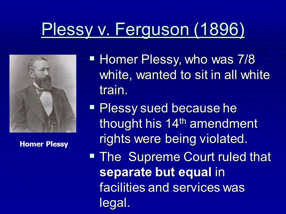 Plessy v. Ferguson (1896) Homer Plessy, who was 7/8 white, wanted to sit in all white train.
