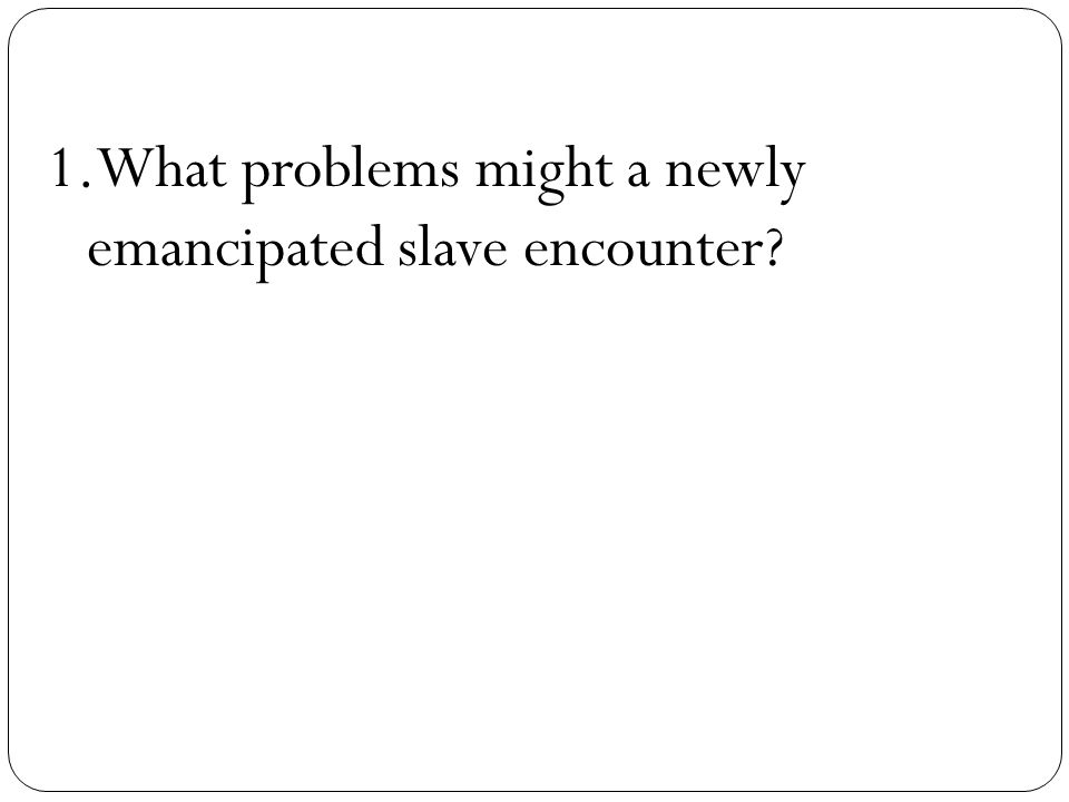 What problems might a newly emancipated slave encounter