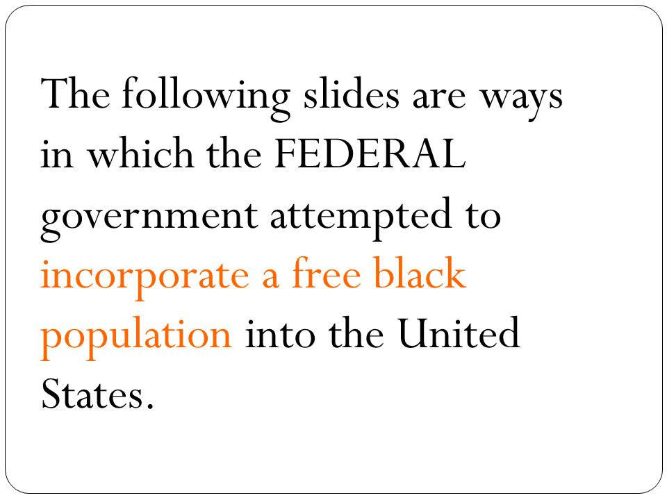 The following slides are ways in which the FEDERAL government attempted to incorporate a free black population into the United States.