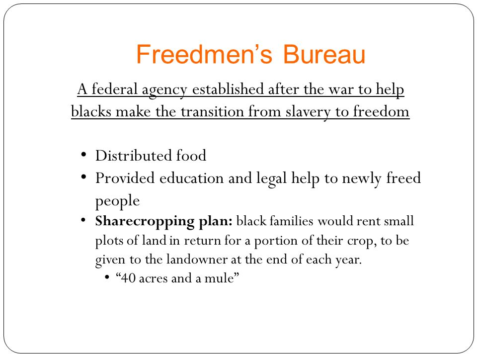 Freedmen's Bureau A federal agency established after the war to help