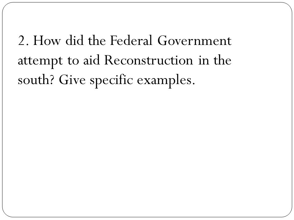 2. How did the Federal Government attempt to aid Reconstruction in the south.