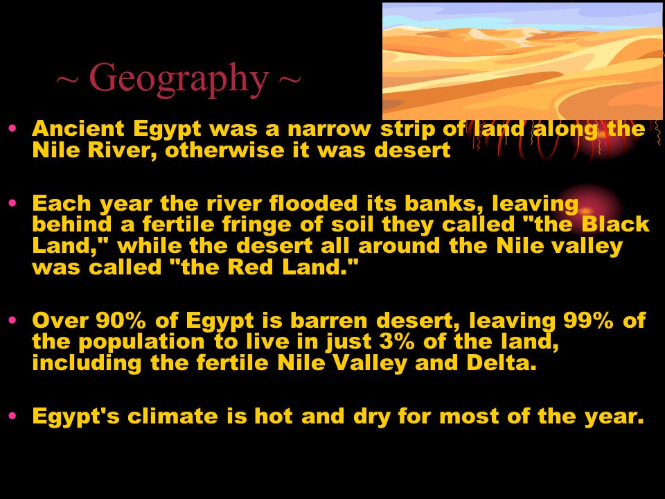 ~ Geography ~ Ancient Egypt was a narrow strip of land along the Nile River, otherwise it was desert.