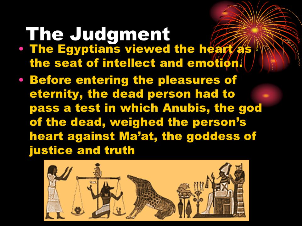 The Judgment The Egyptians viewed the heart as the seat of intellect and emotion.